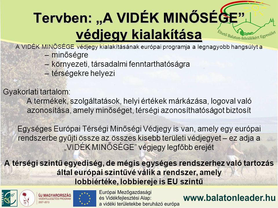 """Tervben: """"A VIDÉK MINŐSÉGE védjegy kialakítása A VIDÉK MINŐSÉGE védjegy kialakításának európai programja a legnagyobb hangsúlyt a –minőségre –környezeti, társadalmi fenntarthatóságra –térségekre helyezi Gyakorlati tartalom: A termékek, szolgáltatások, helyi értékek márkázása, logoval való azonosítása, amely minőséget, térségi azonosíthatóságot biztosít Egységes Európai Térségi Minőségi Védjegy is van, amely egy európai rendszerbe gyűjti össze az összes kisebb területi védjegyet – ez adja a """"VIDÉK MINŐSÉGE végjegy legfőbb erejét A térségi szintű egyediség, de mégis egységes rendszerhez való tartozás által európai szintűvé válik a rendszer, amely lobbiértéke, lobbiereje is EU szintű"""