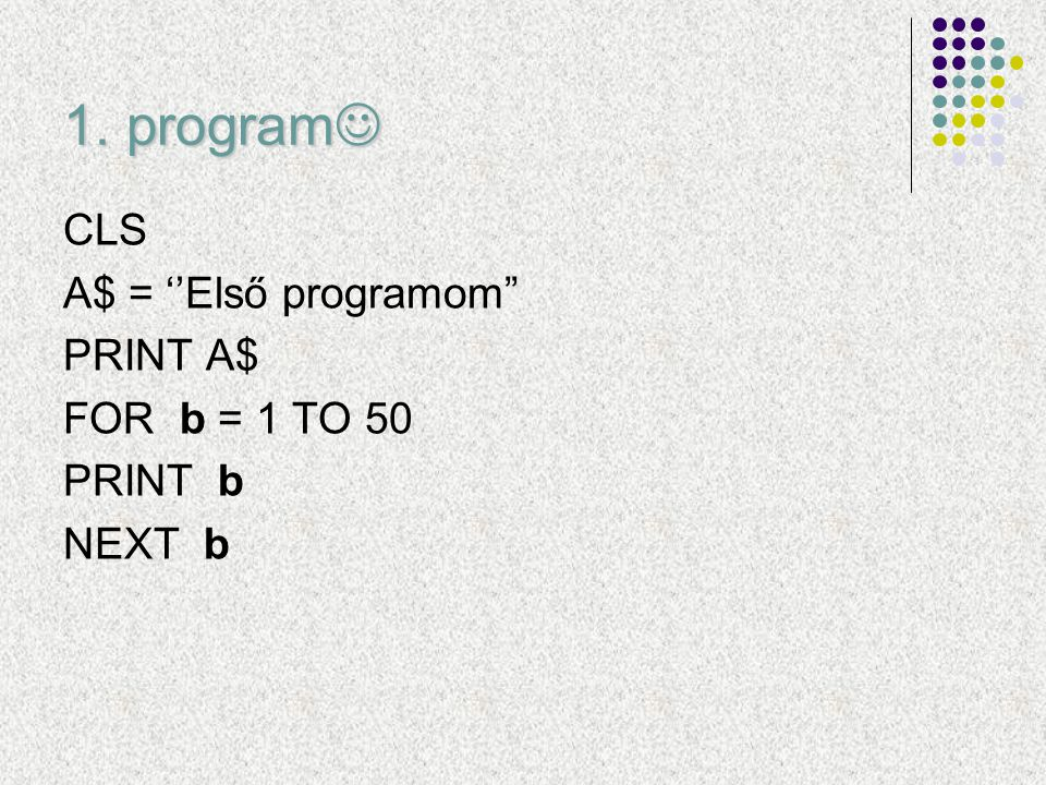 "1. program 1. program CLS A$ = ''Első programom"" PRINT A$ FOR b = 1 TO 50 PRINT b NEXT b"