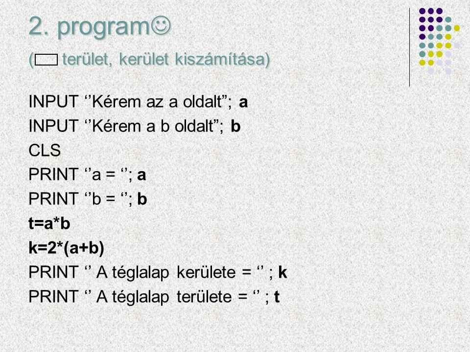 """2. program ( terület, kerület kiszámítása) INPUT ''Kérem az a oldalt""""; a INPUT ''Kérem a b oldalt""""; b CLS PRINT ''a = ''; a PRINT ''b = ''; b t=a*b k="""