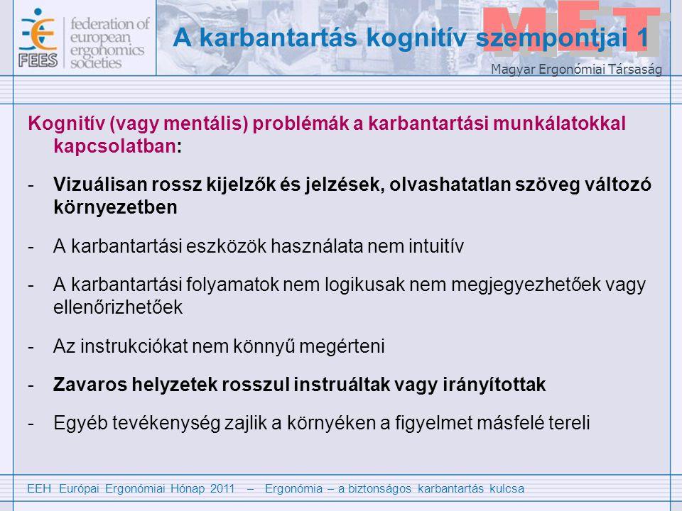 EEH Európai Ergonómiai Hónap 2011 – Ergonómia – a biztonságos karbantartás kulcsa Magyar Ergonómiai Társaság A karbantartás kognitív szempontjai 1 Kognitív (vagy mentális) problémák a karbantartási munkálatokkal kapcsolatban: -Vizuálisan rossz kijelzők és jelzések, olvashatatlan szöveg változó környezetben -A karbantartási eszközök használata nem intuitív -A karbantartási folyamatok nem logikusak nem megjegyezhetőek vagy ellenőrizhetőek -Az instrukciókat nem könnyű megérteni -Zavaros helyzetek rosszul instruáltak vagy irányítottak -Egyéb tevékenység zajlik a környéken a figyelmet másfelé tereli