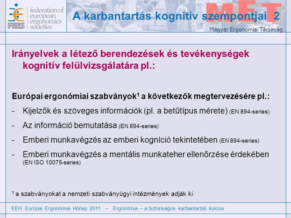EEH Európai Ergonómiai Hónap 2011 – Ergonómia – a biztonságos karbantartás kulcsa Magyar Ergonómiai Társaság A karbantartás kognitív szempontjai 2 Irányelvek a létező berendezések és tevékenységek kognitív felülvizsgálatára pl.: Európai ergonómiai szabványok 1 a következők megtervezésére pl.: -Kijelzők és szöveges információk (pl.