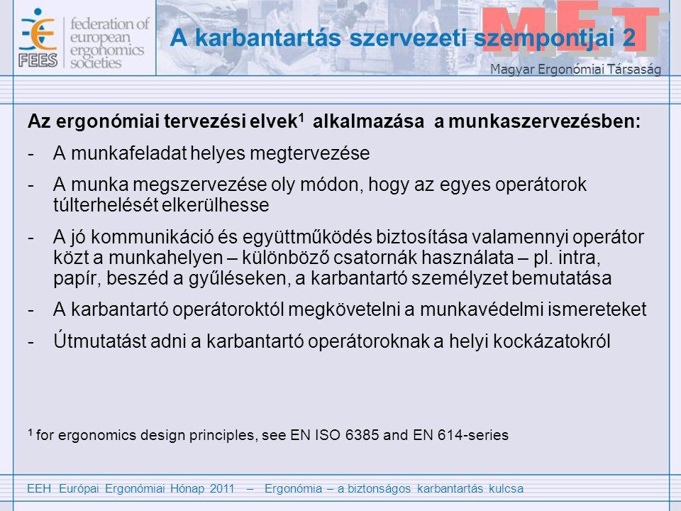 EEH Európai Ergonómiai Hónap 2011 – Ergonómia – a biztonságos karbantartás kulcsa Magyar Ergonómiai Társaság A karbantartás szervezeti szempontjai 2 Az ergonómiai tervezési elvek 1 alkalmazása a munkaszervezésben: -A munkafeladat helyes megtervezése -A munka megszervezése oly módon, hogy az egyes operátorok túlterhelését elkerülhesse -A jó kommunikáció és együttműködés biztosítása valamennyi operátor közt a munkahelyen – különböző csatornák használata – pl.