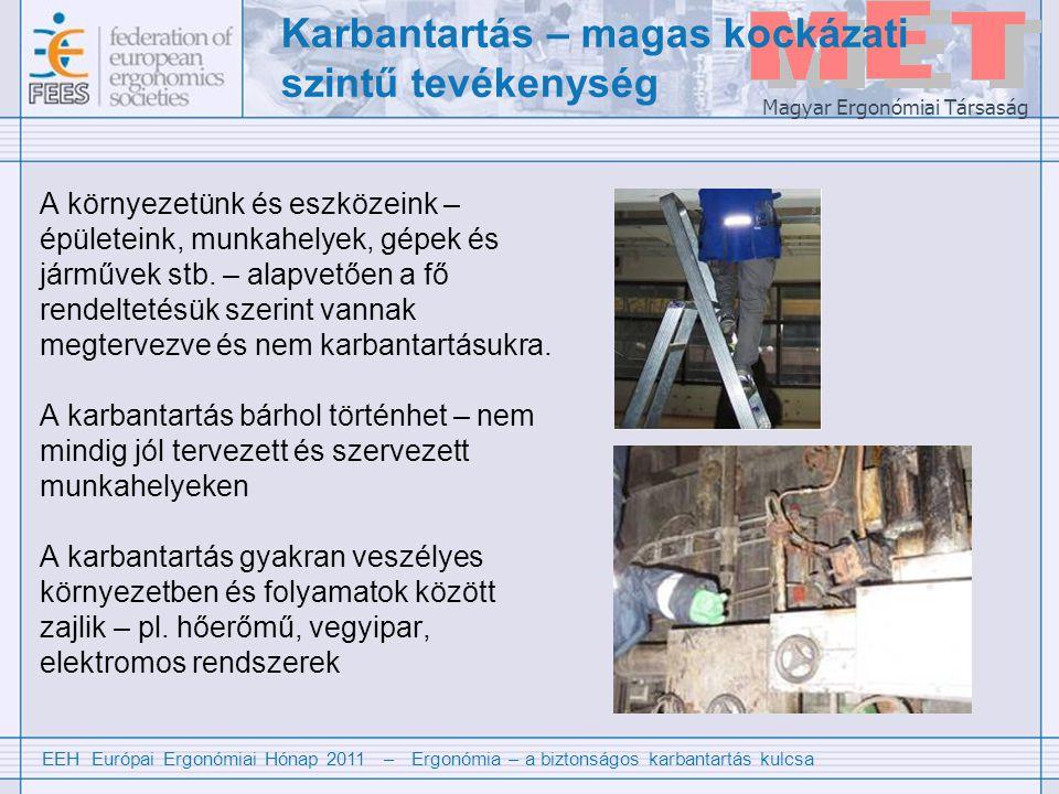 EEH Európai Ergonómiai Hónap 2011 – Ergonómia – a biztonságos karbantartás kulcsa Magyar Ergonómiai Társaság Tipikusan jellemző a karbantartási tevékenységre -A karbantartási folyamatok gyakran rosszul tervezettek -A karbantartók ritkán vesznek részt a rendszerek megtervezésében a valós karbantartási szükségleteket gyakran figyelmen kívül hagyják -A karbantartók gyakran nem ismerik a helyi körülményeket és veszélyeket -A karbantartást gyakran más tevékenységekkel párhuzamosan végzik pl.