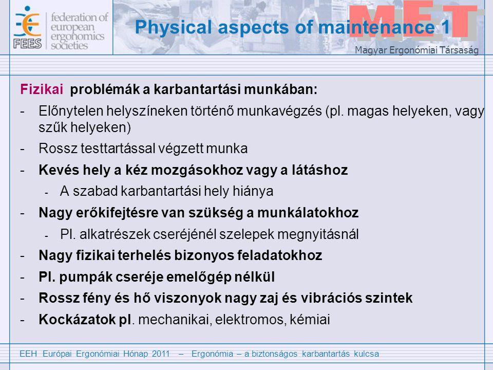 EEH Európai Ergonómiai Hónap 2011 – Ergonómia – a biztonságos karbantartás kulcsa Magyar Ergonómiai Társaság A karbantartás fizikai szempontjai 2 Léteznek irányelvek a fizikai munkafeltételekre pl.: Európai ergonómia (és biztonsági) szabványok 1 pl a következők megtervezésére.: -Közlekedőfolyosók és lépcsők (EN ISO 14122-series) -Elfogadható testtartások és erőkifejtések (EN-1005-series) -Nyílások megközelíthetősége, a teljes test és testrészek számára (EN 547- series) -Környezeti tényezők (világítás, hőmérséklet stb.) (e.g.