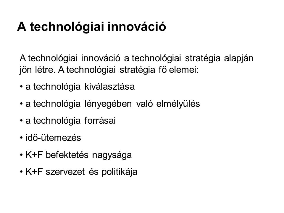 A technológiai innováció A technológiai innováció a technológiai stratégia alapján jön létre. A technológiai stratégia fő elemei: a technológia kivála