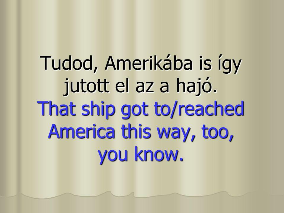 Tudod, Amerikába is így jutott el az a hajó. That ship got to/reached America this way, too, you know.