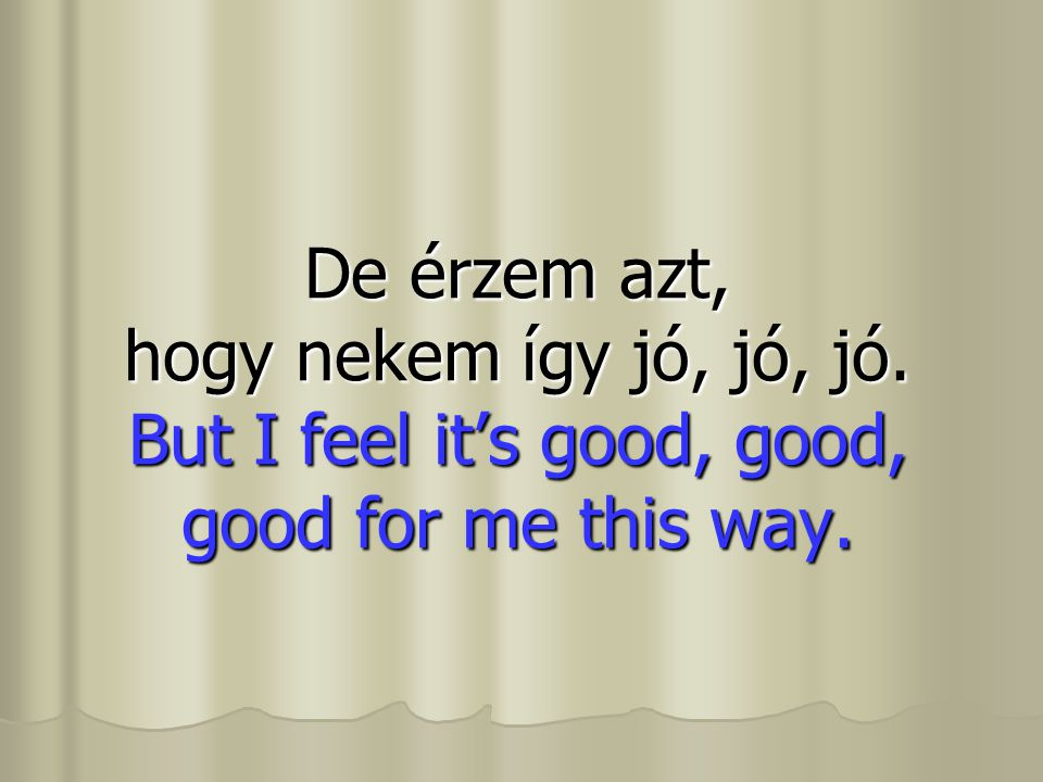De érzem azt, hogy nekem így jó, jó, jó. But I feel it's good, good, good for me this way.