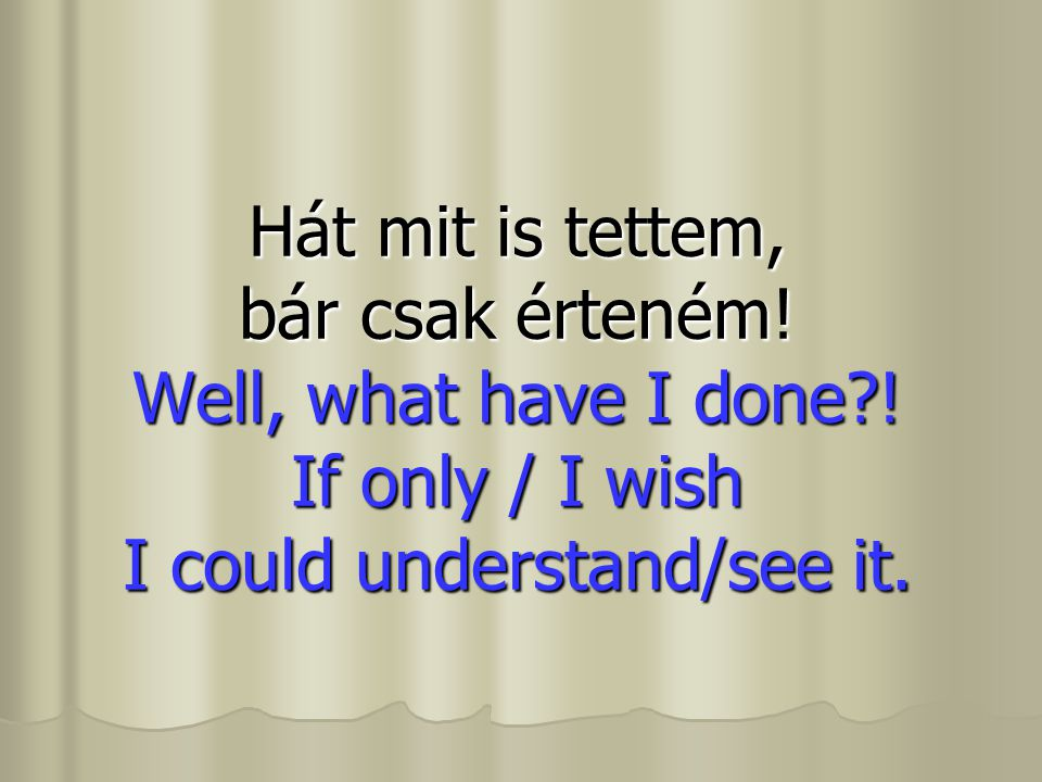 Hát mit is tettem, bár csak érteném! Well, what have I done?! If only / I wish I could understand/see it.