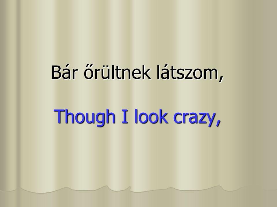 Bár őrültnek látszom, Though I look crazy,