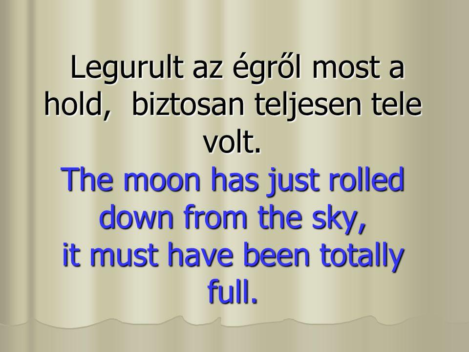 Legurult az égről most a hold, biztosan teljesen tele volt. The moon has just rolled down from the sky, it must have been totally full. Legurult az ég