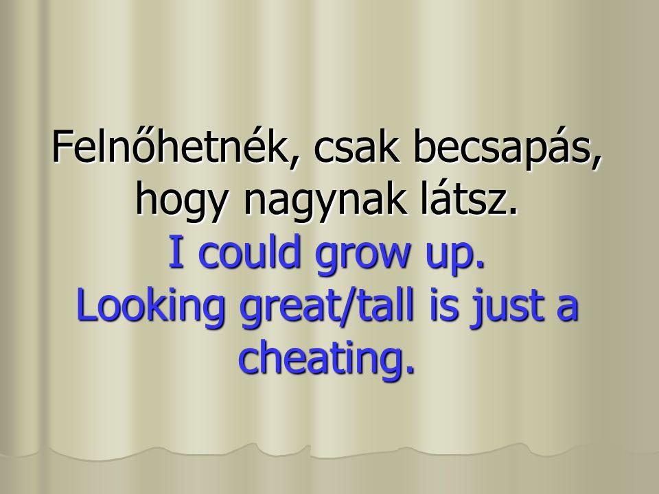 Felnőhetnék, csak becsapás, hogy nagynak látsz. I could grow up. Looking great/tall is just a cheating.