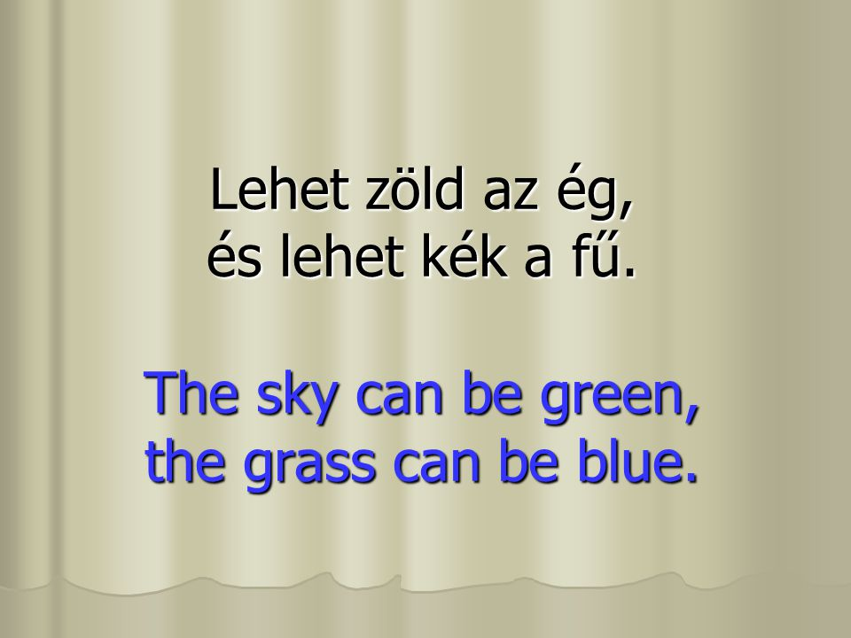 Lehet zöld az ég, és lehet kék a fű. The sky can be green, the grass can be blue.