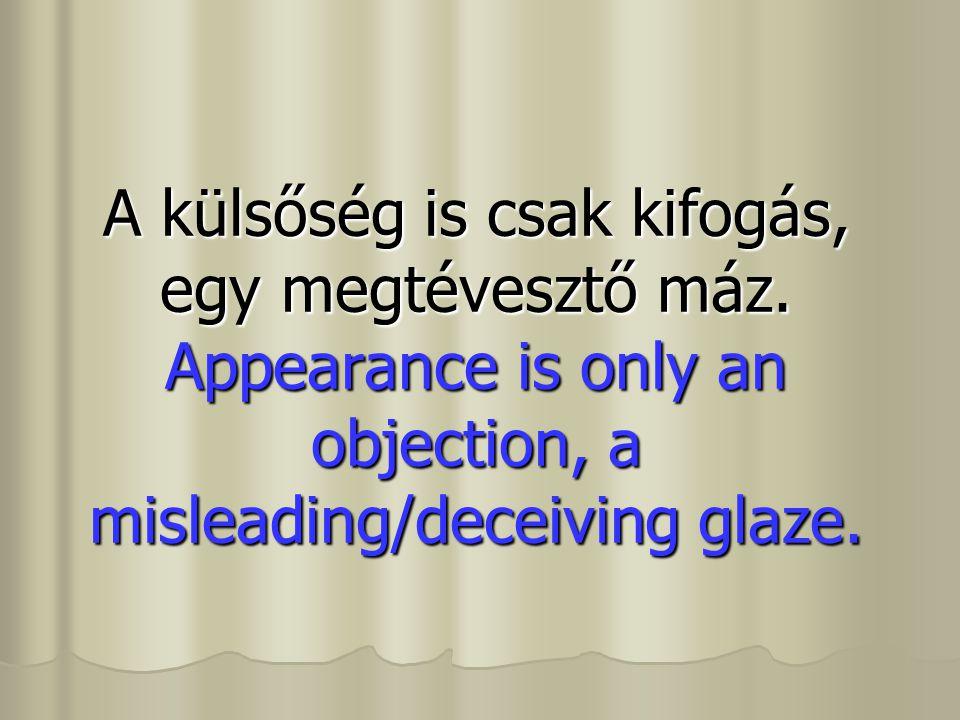 A külsőség is csak kifogás, egy megtévesztő máz. Appearance is only an objection, a misleading/deceiving glaze.