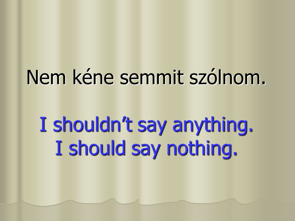 Nem kéne semmit szólnom. I shouldn't say anything. I should say nothing.