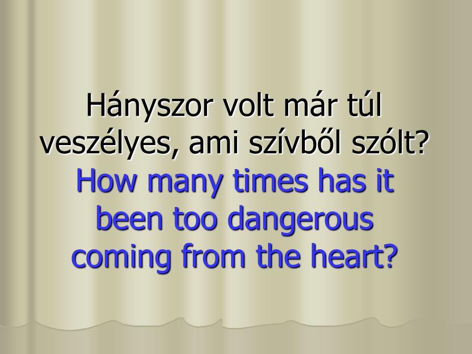 Hányszor volt már túl veszélyes, ami szívből szólt? How many times has it been too dangerous coming from the heart?