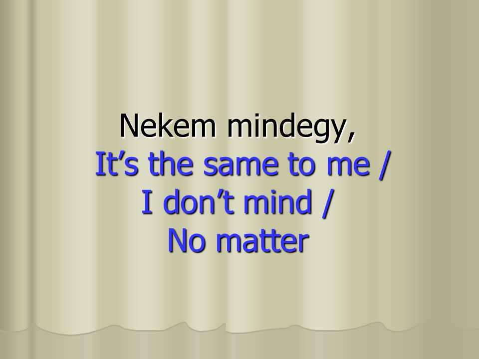 Nekem mindegy, It's the same to me / I don't mind / No matter