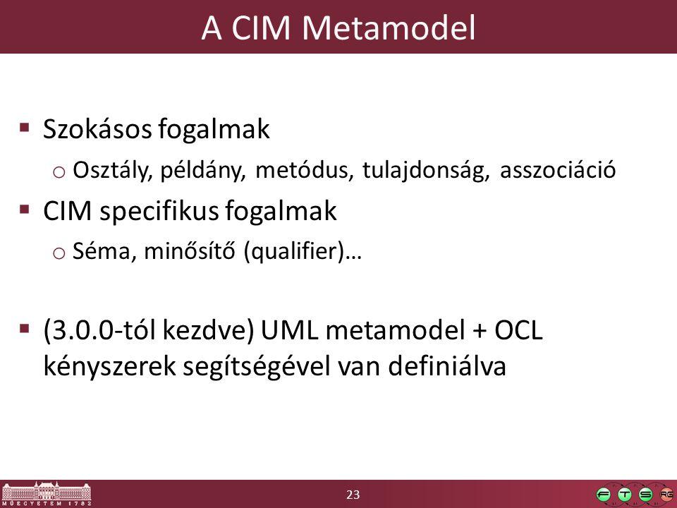 23 A CIM Metamodel  Szokásos fogalmak o Osztály, példány, metódus, tulajdonság, asszociáció  CIM specifikus fogalmak o Séma, minősítő (qualifier)…  (3.0.0-tól kezdve) UML metamodel + OCL kényszerek segítségével van definiálva