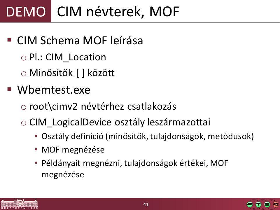 41 DEMO  CIM Schema MOF leírása o Pl.: CIM_Location o Minősítők [ ] között  Wbemtest.exe o root\cimv2 névtérhez csatlakozás o CIM_LogicalDevice osztály leszármazottai Osztály definíció (minősítők, tulajdonságok, metódusok) MOF megnézése Példányait megnézni, tulajdonságok értékei, MOF megnézése CIM névterek, MOF