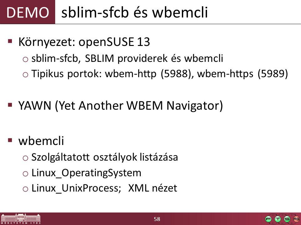 58 DEMO  Környezet: openSUSE 13 o sblim-sfcb, SBLIM providerek és wbemcli o Tipikus portok: wbem-http (5988), wbem-https (5989)  YAWN (Yet Another WBEM Navigator)  wbemcli o Szolgáltatott osztályok listázása o Linux_OperatingSystem o Linux_UnixProcess; XML nézet sblim-sfcb és wbemcli