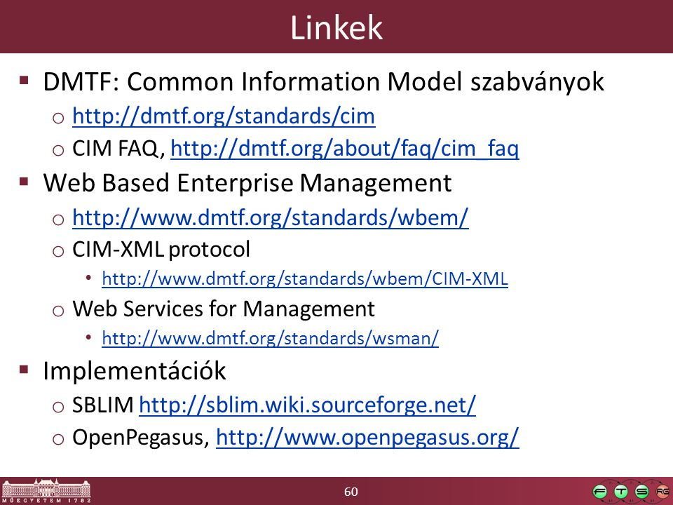60 Linkek  DMTF: Common Information Model szabványok o http://dmtf.org/standards/cim http://dmtf.org/standards/cim o CIM FAQ, http://dmtf.org/about/faq/cim_faqhttp://dmtf.org/about/faq/cim_faq  Web Based Enterprise Management o http://www.dmtf.org/standards/wbem/ http://www.dmtf.org/standards/wbem/ o CIM-XML protocol http://www.dmtf.org/standards/wbem/CIM-XML o Web Services for Management http://www.dmtf.org/standards/wsman/  Implementációk o SBLIM http://sblim.wiki.sourceforge.net/http://sblim.wiki.sourceforge.net/ o OpenPegasus, http://www.openpegasus.org/http://www.openpegasus.org/