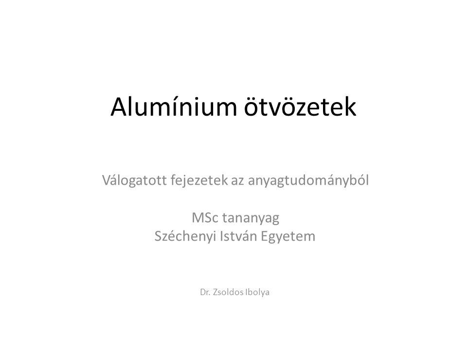 Alumínium ötvözetek Válogatott fejezetek az anyagtudományból MSc tananyag Széchenyi István Egyetem Dr. Zsoldos Ibolya