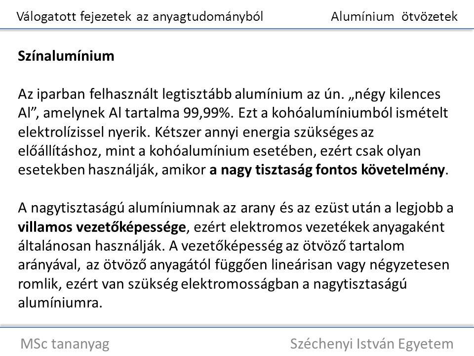 Válogatott fejezetek az anyagtudományból Alumínium ötvözetek MSc tananyag Széchenyi István Egyetem Színalumínium A tulajdonságok közül kiemelkedik a korrózióállósága, amelyet a felületen képződő, magas olvadáspontú, jól tapadó és kémiai hatásoknak jól ellenálló oxidhártya (Al 2 O 3 ) indokol.