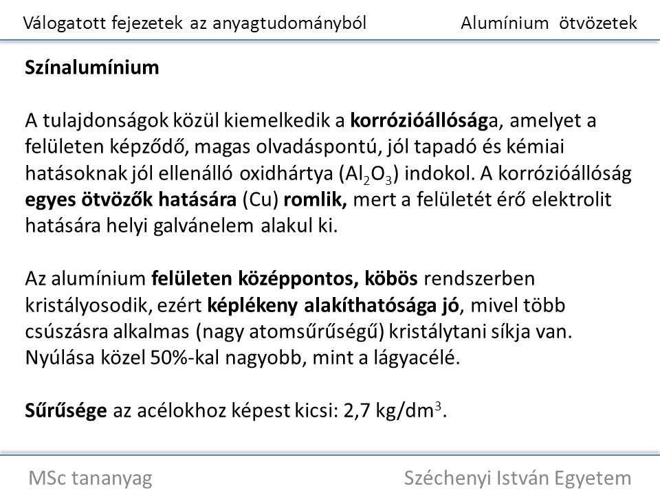 Válogatott fejezetek az anyagtudományból Alumínium ötvözetek MSc tananyag Széchenyi István Egyetem Színalumínium Alacsony az olvadáspontja (660 0 C), amely az öntészeti technológiáknál előnyös.