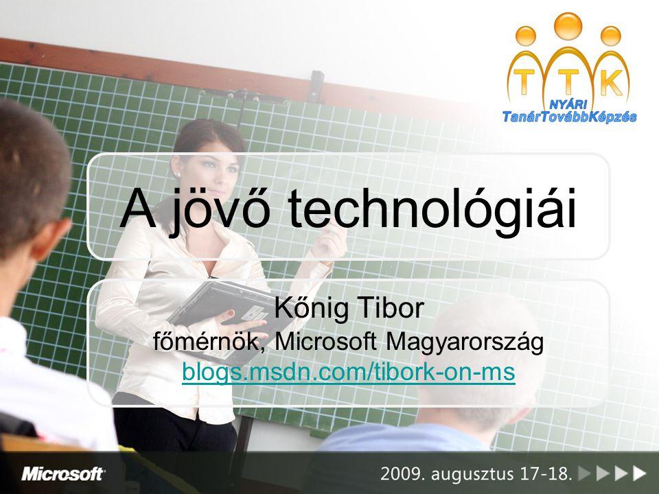 A jövő technológiái Kőnig Tibor főmérnök, Microsoft Magyarország blogs.msdn.com/tibork-on-ms blogs.msdn.com/tibork-on-ms