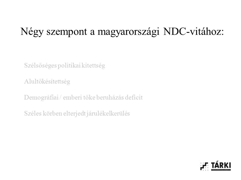Négy szempont a magyarországi NDC-vitához: Szélsőséges politikai kitettség Alultőkésítettség Demográfiai / emberi tőke beruházás deficit Széles körben elterjedt járulékelkerülés