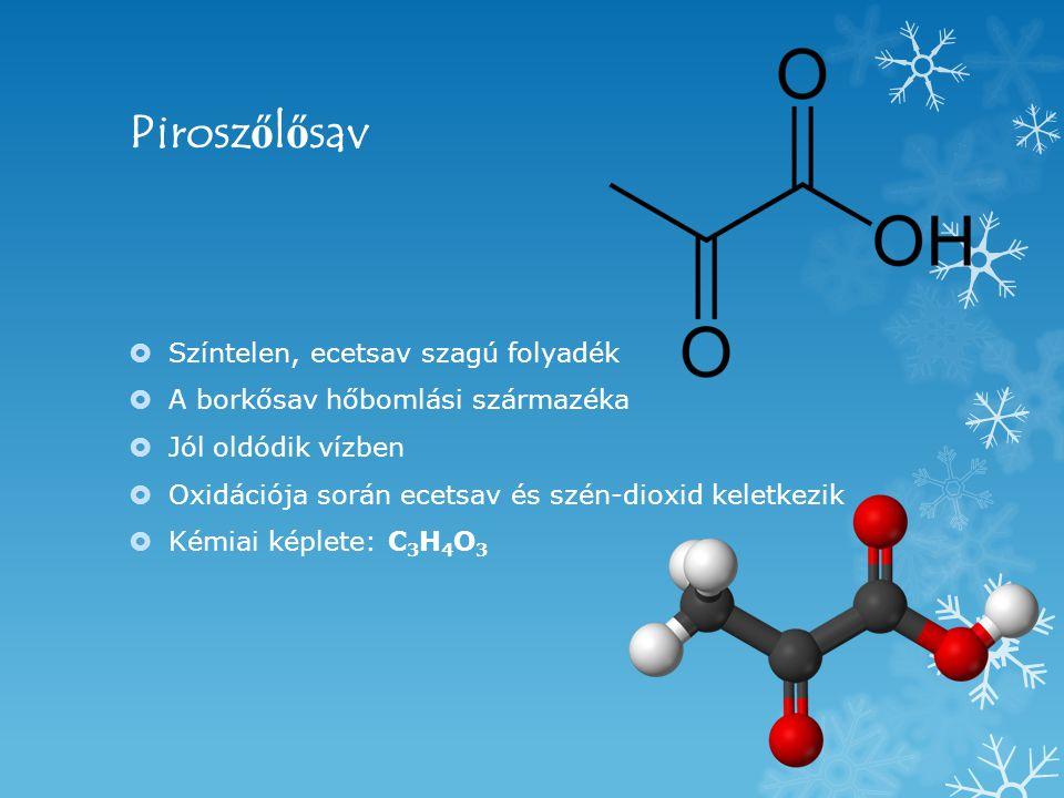 Pirosz ő l ő sav  Színtelen, ecetsav szagú folyadék  A borkősav hőbomlási származéka  Jól oldódik vízben  Oxidációja során ecetsav és szén-dioxid keletkezik  Kémiai képlete: C 3 H 4 O 3