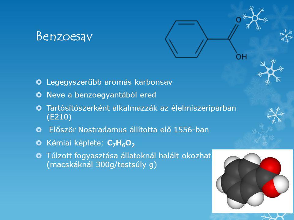 Benzoesav  Legegyszerűbb aromás karbonsav  Neve a benzoegyantából ered  Tartósítószerként alkalmazzák az élelmiszeriparban (E210)  Először Nostradamus állította elő 1556-ban  Kémiai képlete: C 7 H 6 O 2  Túlzott fogyasztása állatoknál halált okozhat (macskáknál 300g/testsúly g)