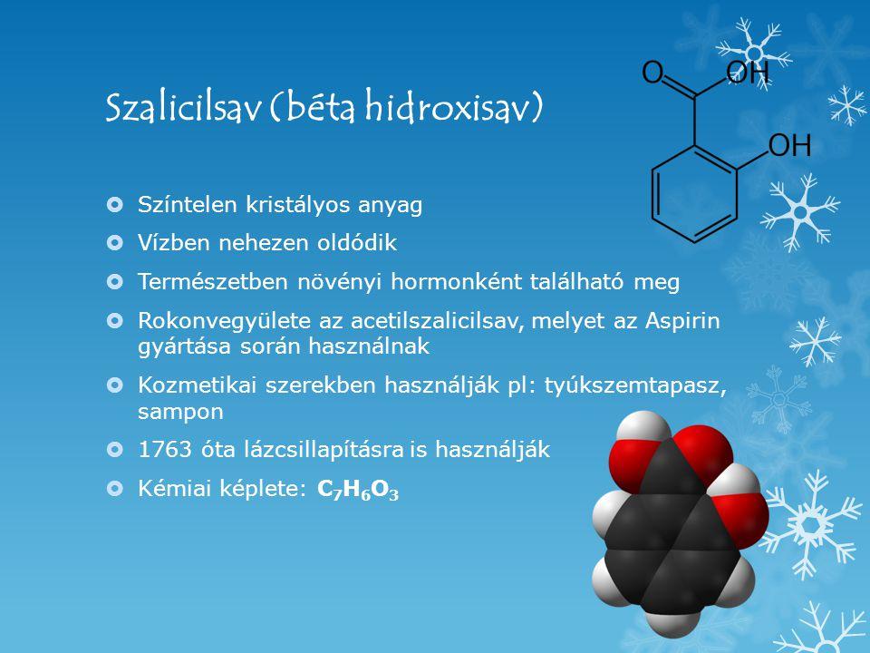 Szalicilsav (béta hidroxisav)  Színtelen kristályos anyag  Vízben nehezen oldódik  Természetben növényi hormonként található meg  Rokonvegyülete az acetilszalicilsav, melyet az Aspirin gyártása során használnak  Kozmetikai szerekben használják pl: tyúkszemtapasz, sampon  1763 óta lázcsillapításra is használják  Kémiai képlete: C 7 H 6 O 3