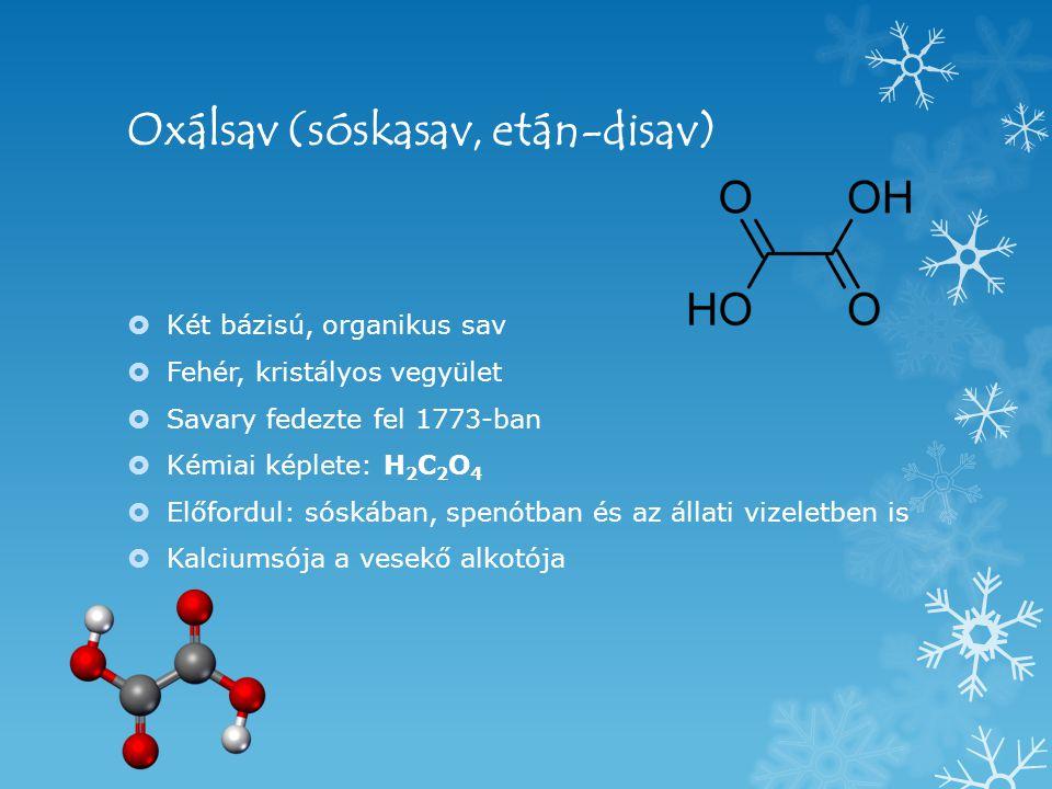 Oxálsav (sóskasav, etán-disav)  Két bázisú, organikus sav  Fehér, kristályos vegyület  Savary fedezte fel 1773-ban  Kémiai képlete: H 2 C 2 O 4  Előfordul: sóskában, spenótban és az állati vizeletben is  Kalciumsója a vesekő alkotója