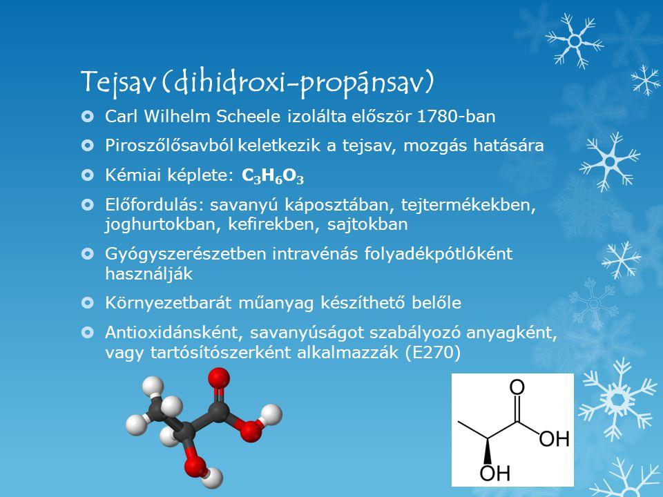Tejsav (dihidroxi-propánsav)  Carl Wilhelm Scheele izolálta először 1780-ban  Piroszőlősavból keletkezik a tejsav, mozgás hatására  Kémiai képlete: C 3 H 6 O 3  Előfordulás: savanyú káposztában, tejtermékekben, joghurtokban, kefirekben, sajtokban  Gyógyszerészetben intravénás folyadékpótlóként használják  Környezetbarát műanyag készíthető belőle  Antioxidánsként, savanyúságot szabályozó anyagként, vagy tartósítószerként alkalmazzák (E270)