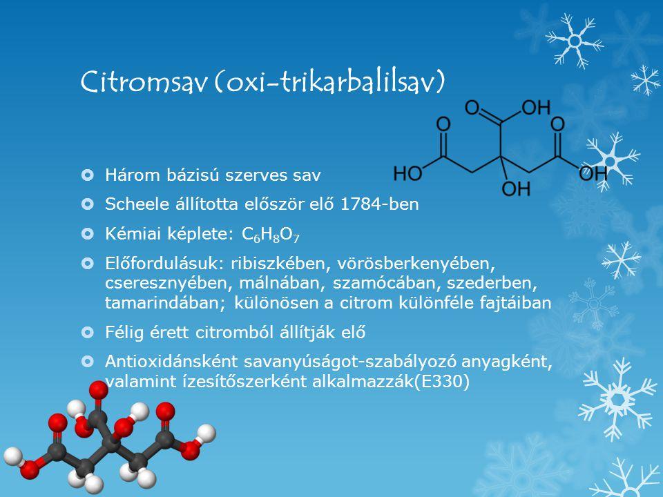 Citromsav (oxi-trikarbalilsav)  Három bázisú szerves sav  Scheele állította először elő 1784-ben  Kémiai képlete: C 6 H 8 O 7  Előfordulásuk: ribiszkében, vörösberkenyében, cseresznyében, málnában, szamócában, szederben, tamarindában; különösen a citrom különféle fajtáiban  Félig érett citromból állítják elő  Antioxidánsként savanyúságot-szabályozó anyagként, valamint ízesítőszerként alkalmazzák(E330)
