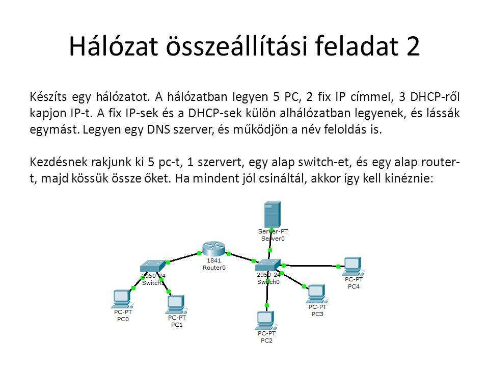 Hálózat összeállítási feladat 2 Készíts egy hálózatot. A hálózatban legyen 5 PC, 2 fix IP címmel, 3 DHCP-ről kapjon IP-t. A fix IP-sek és a DHCP-sek k