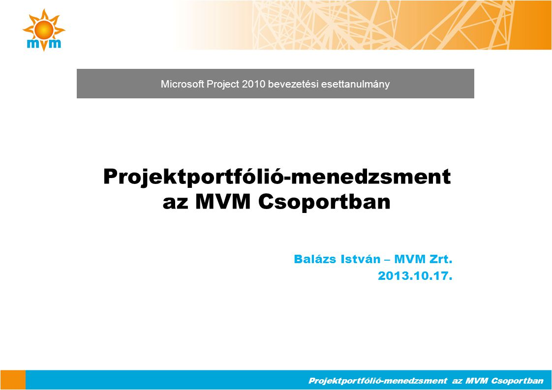 Projektportfólió-menedzsment az MVM Csoportban Balázs István – MVM Zrt. 2013.10.17. Microsoft Project 2010 bevezetési esettanulmány