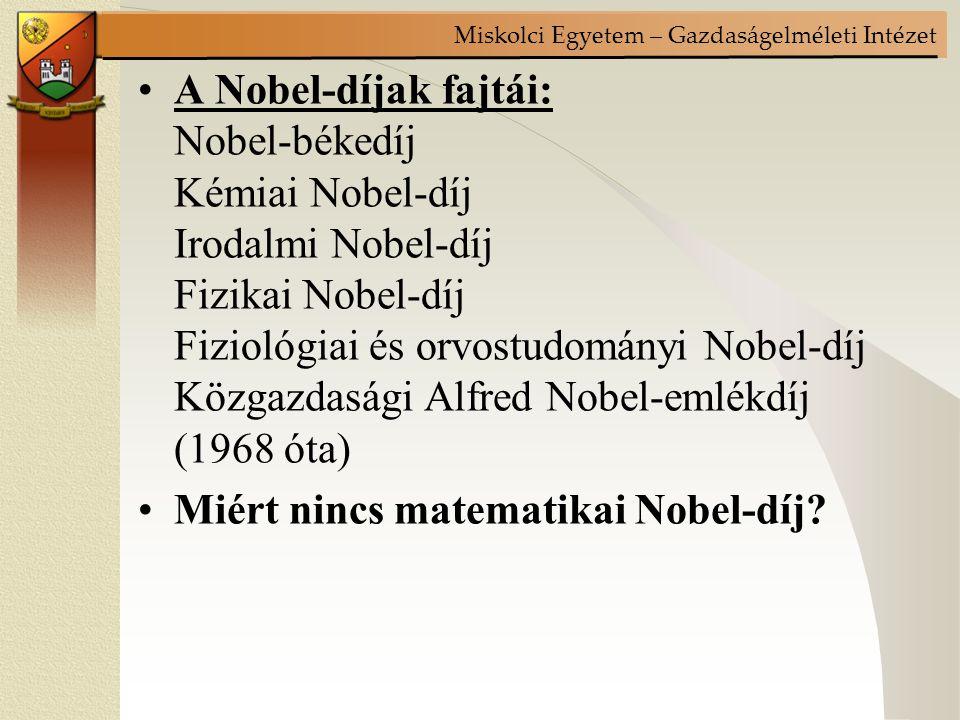 Miskolci Egyetem – Gazdaságelméleti Intézet A Nobel-díjak fajtái: Nobel-békedíj Kémiai Nobel-díj Irodalmi Nobel-díj Fizikai Nobel-díj Fiziológiai és orvostudományi Nobel-díj Közgazdasági Alfred Nobel-emlékdíj (1968 óta) Miért nincs matematikai Nobel-díj?