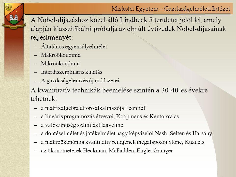 Miskolci Egyetem – Gazdaságelméleti Intézet A Nobel-díjazáshoz közel álló Lindbeck 5 területet jelöl ki, amely alapján klasszifikálni próbálja az elmúlt évtizedek Nobel-díjasainak teljesítményét: –Általános egyensúlyelmélet –Makroökonómia –Mikroökonómia –Interdiszciplináris kutatás –A gazdaságelemzés új módszerei A kvanititatív technikák beemelése szintén a 30-40-es évekre tehetőek: –a mátrixalgebra úttörő alkalmazója Leontief –a lineáris programozás átvevői, Koopmans és Kantorovics –a valószínűség számítás Haavelmo –a döntéselmélet és játékelmélet nagy képviselői Nash, Selten és Harsányi –a makroökonómia kvantitatív rendjének megalapozói Stone, Kuznets –az ökonometerek Heckman, McFadden, Engle, Granger