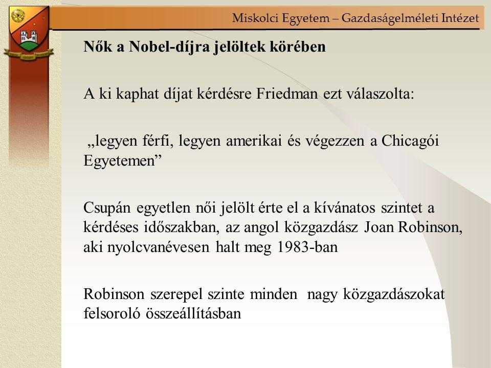 """Miskolci Egyetem – Gazdaságelméleti Intézet Nők a Nobel-díjra jelöltek körében A ki kaphat díjat kérdésre Friedman ezt válaszolta: """"legyen férfi, legyen amerikai és végezzen a Chicagói Egyetemen Csupán egyetlen női jelölt érte el a kívánatos szintet a kérdéses időszakban, az angol közgazdász Joan Robinson, aki nyolcvanévesen halt meg 1983-ban Robinson szerepel szinte minden nagy közgazdászokat felsoroló összeállításban"""