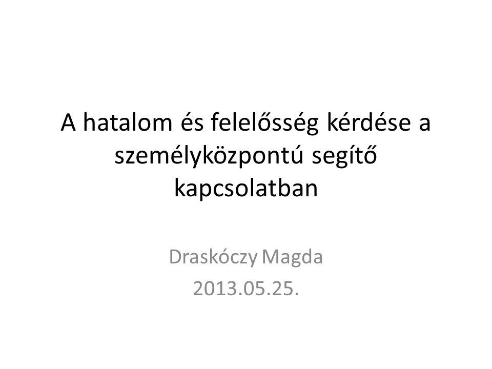 A hatalom és felelősség kérdése a személyközpontú segítő kapcsolatban Draskóczy Magda 2013.05.25.