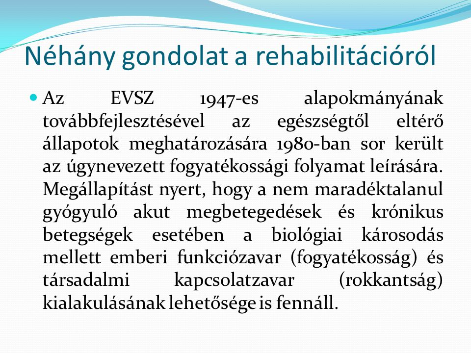 Néhány gondolat a rehabilitációról Az EVSZ 1947-es alapokmányának továbbfejlesztésével az egészségtől eltérő állapotok meghatározására 1980-ban sor ke