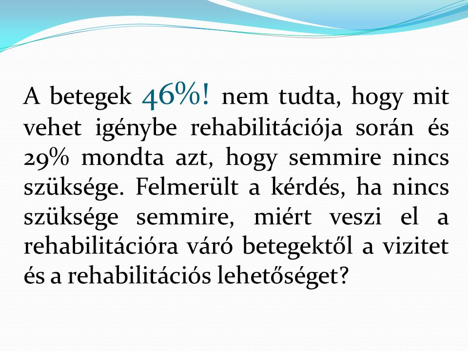 A betegek 46%! nem tudta, hogy mit vehet igénybe rehabilitációja során és 29% mondta azt, hogy semmire nincs szüksége. Felmerült a kérdés, ha nincs sz