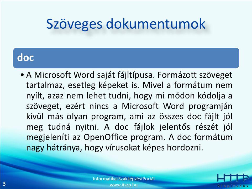 3 Informatikai Szakképzési Portál www.itszp.hu Szöveges dokumentumok doc A Microsoft Word saját fájltípusa. Formázott szöveget tartalmaz, esetleg képe