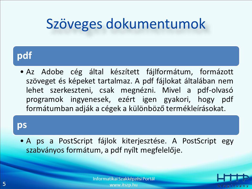 5 Informatikai Szakképzési Portál www.itszp.hu Szöveges dokumentumok pdf Az Adobe cég által készített fájlformátum, formázott szöveget és képeket tart