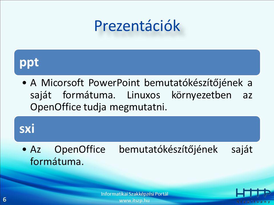 6 Informatikai Szakképzési Portál www.itszp.hu Prezentációk ppt A Micorsoft PowerPoint bemutatókészítőjének a saját formátuma. Linuxos környezetben az