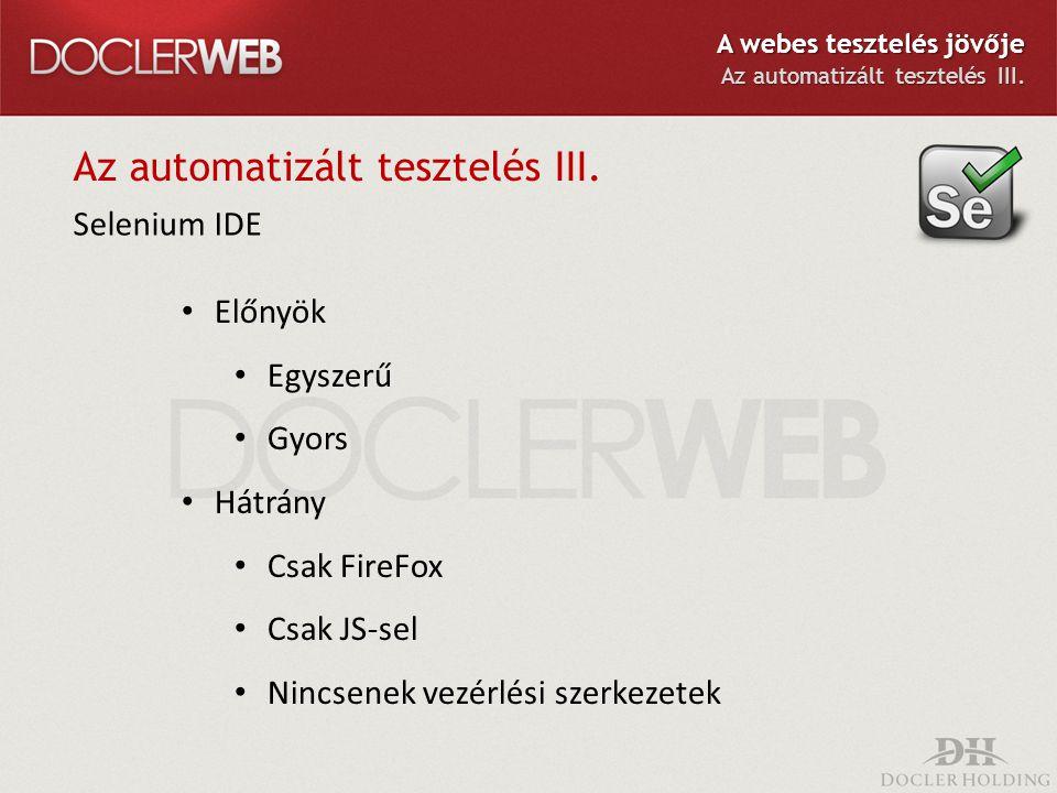 Az automatizált tesztelés III. Selenium IDE Előnyök Egyszerű Gyors Hátrány Csak FireFox Csak JS-sel Nincsenek vezérlési szerkezetek A webes tesztelés