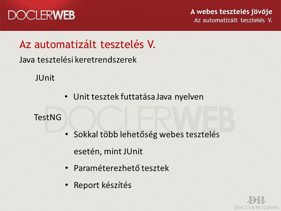 Az automatizált tesztelés V. Java tesztelési keretrendszerek Sokkal több lehetőség webes tesztelés esetén, mint JUnit Paraméterezhető tesztek Report k