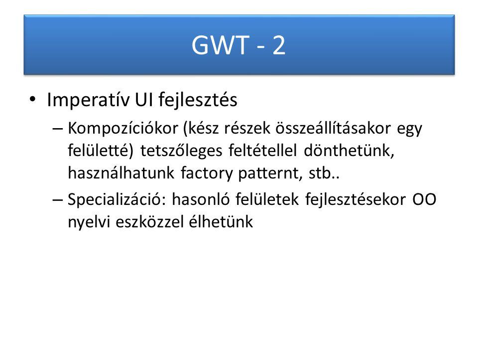 GWT - 2 Imperatív UI fejlesztés – Kompozíciókor (kész részek összeállításakor egy felületté) tetszőleges feltétellel dönthetünk, használhatunk factory patternt, stb..