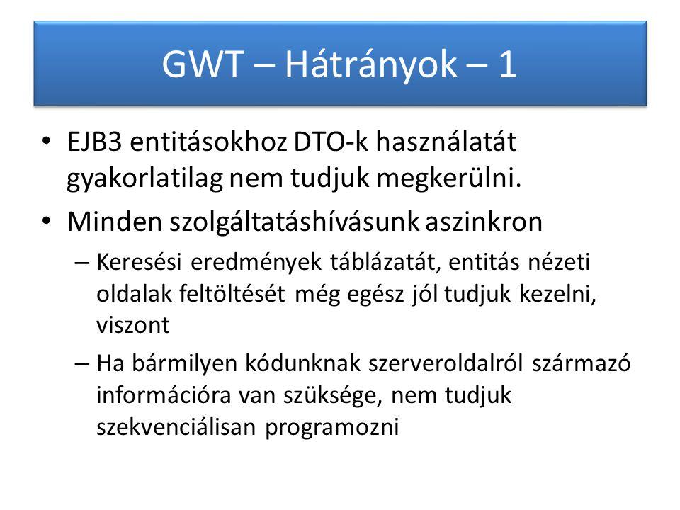 GWT – Hátrányok – 1 EJB3 entitásokhoz DTO-k használatát gyakorlatilag nem tudjuk megkerülni.